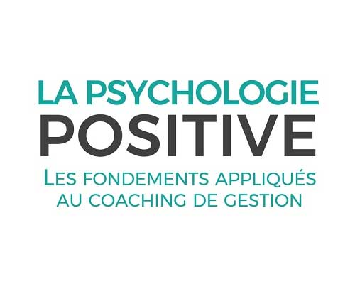 La psychologie positive : les fondements appliqués au coaching de gestion